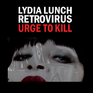 "Lydia Lunch Retrovirus: ""Urge To Kill"" (Rustblade/Broken Silence)"