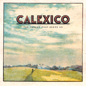 "Calexico: ""The Thread That Keeps Us"" (City Slang/Universal)"